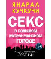 СЕКС В БОЛЬШОМ МУСУЛЬМАНСКОМ ГОРОДЕ – Янарал Кучкучи